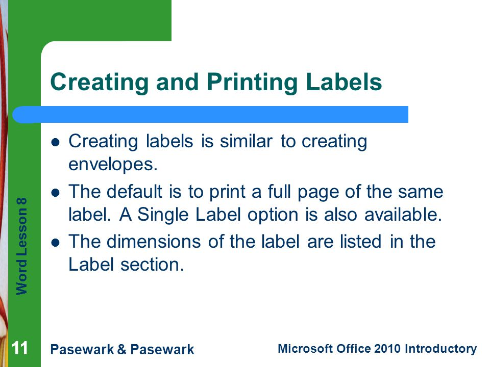Word Lesson 8 Pasewark & Pasewark Microsoft Office 2010 Introductory 11 Creating and Printing Labels Creating labels is similar to creating envelopes.