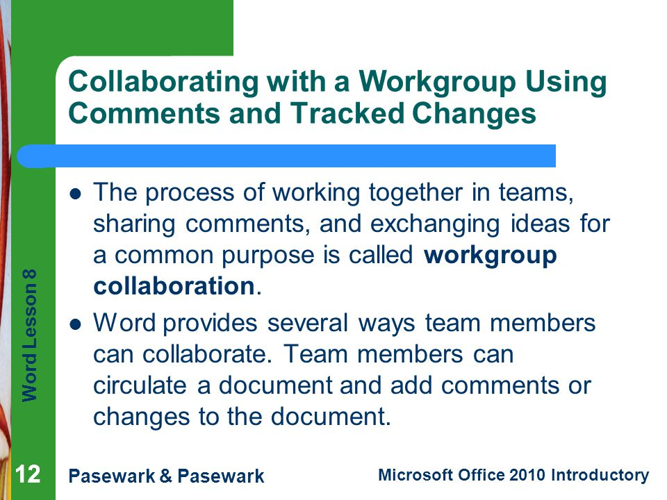 Word Lesson 8 Pasewark & Pasewark Microsoft Office 2010 Introductory 12 Collaborating with a Workgroup Using Comments and Tracked Changes The process