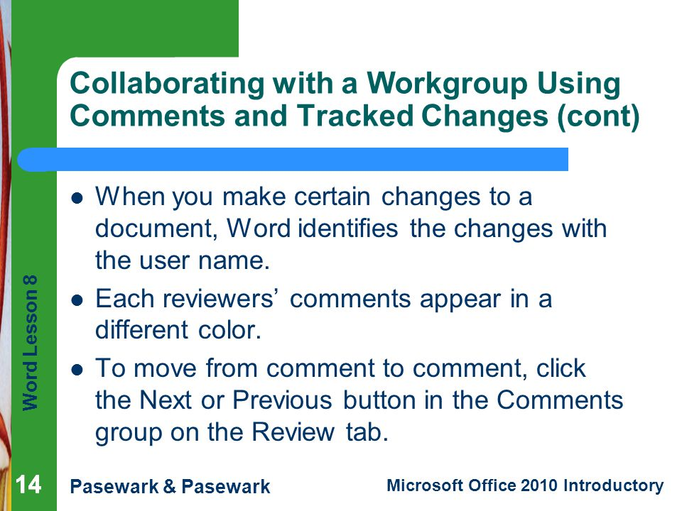 Word Lesson 8 Pasewark & Pasewark Microsoft Office 2010 Introductory 14 Collaborating with a Workgroup Using Comments and Tracked Changes (cont) When