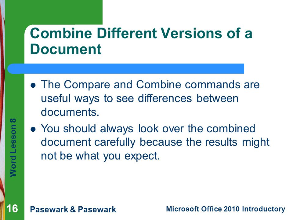 Word Lesson 8 Pasewark & Pasewark Microsoft Office 2010 Introductory 16 Combine Different Versions of a Document 16 The Compare and Combine commands a
