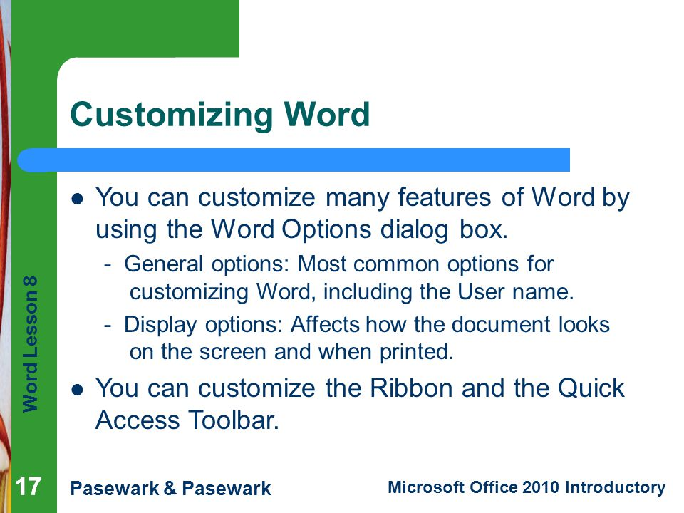 Word Lesson 8 Pasewark & Pasewark Microsoft Office 2010 Introductory 17 Customizing Word 17 You can customize many features of Word by using the Word