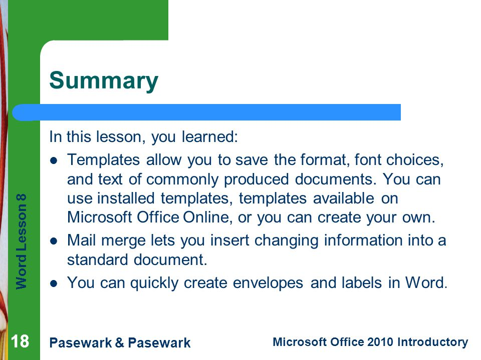 Word Lesson 8 Pasewark & Pasewark Microsoft Office 2010 Introductory 18 Summary In this lesson, you learned: Templates allow you to save the format, f
