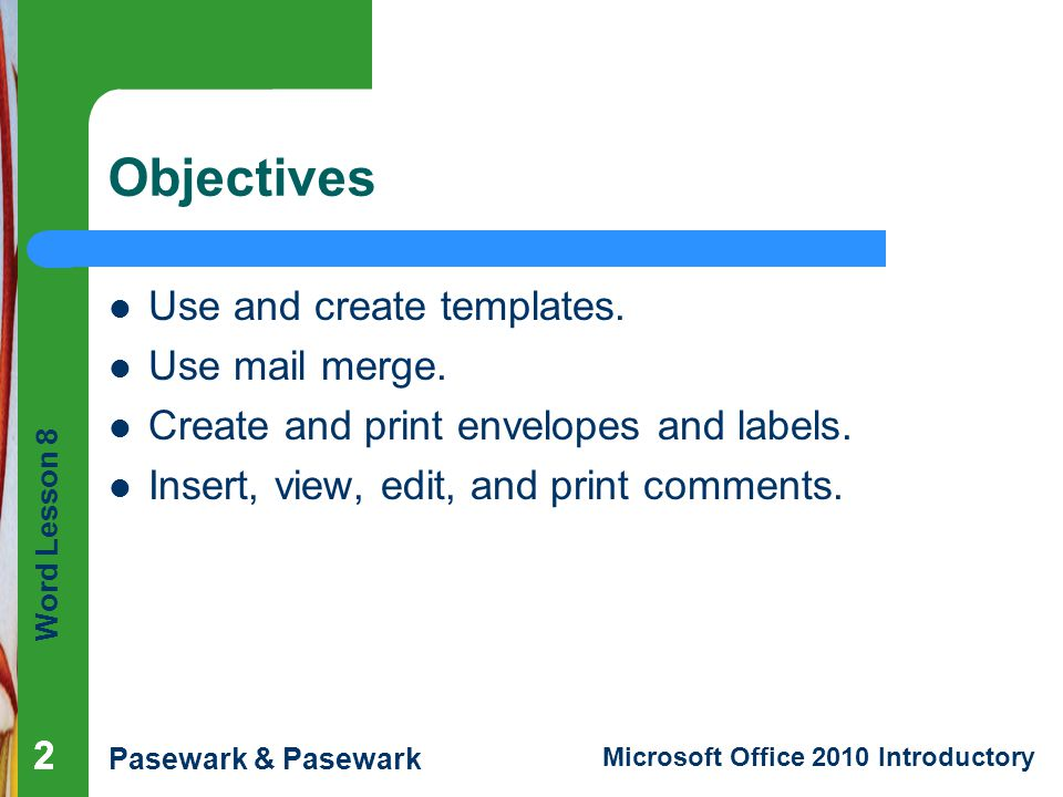 Word Lesson 8 Pasewark & Pasewark Microsoft Office 2010 Introductory 222 Objectives Use and create templates. Use mail merge. Create and print envelop