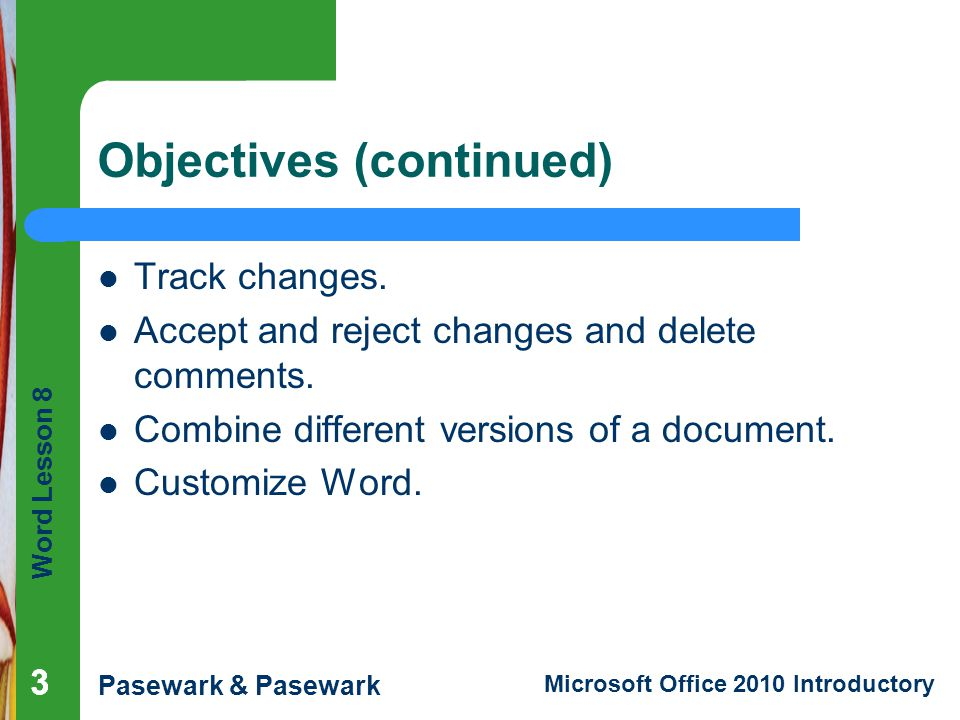 Word Lesson 8 Pasewark & Pasewark Microsoft Office 2010 Introductory 333 Objectives (continued) Track changes. Accept and reject changes and delete co
