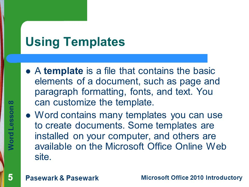Word Lesson 8 Pasewark & Pasewark Microsoft Office 2010 Introductory Using Templates A template is a file that contains the basic elements of a docume