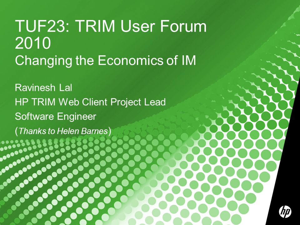 TUF23: TRIM User Forum 2010 Changing the Economics of IM Ravinesh Lal HP TRIM Web Client Project Lead Software Engineer ( Thanks to Helen Barnes )