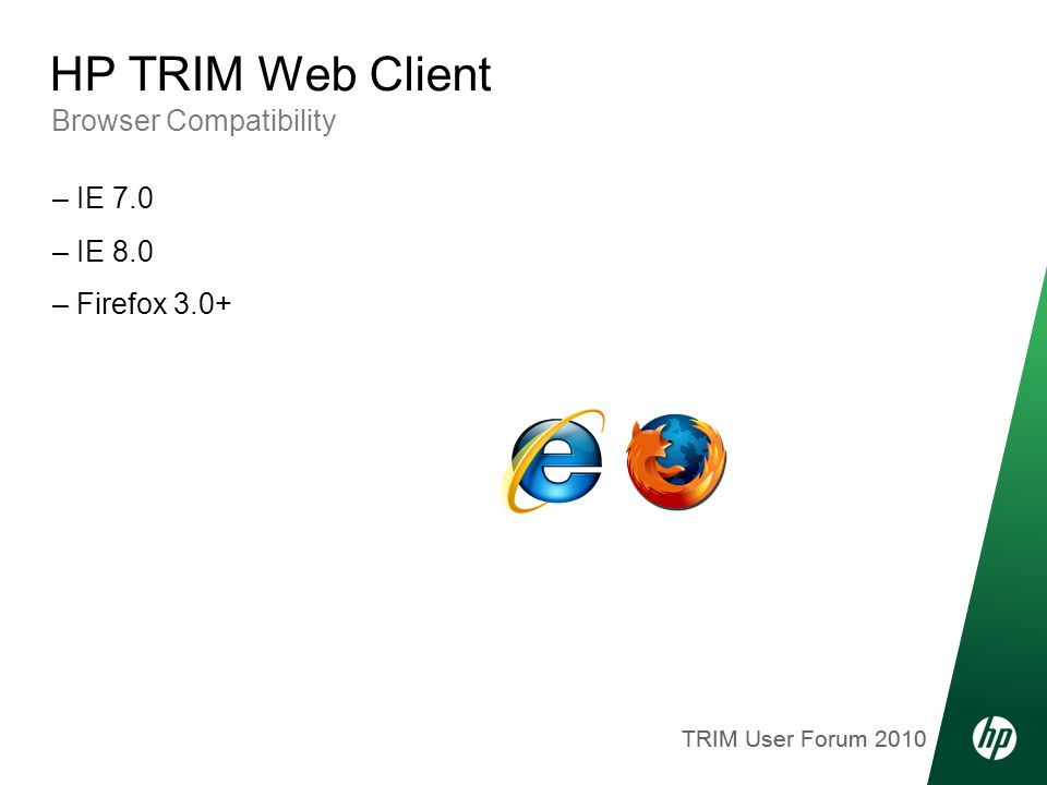 TRIM User Forum 2010 Browser Compatibility HP TRIM Web Client – IE 7.0 – IE 8.0 – Firefox 3.0+