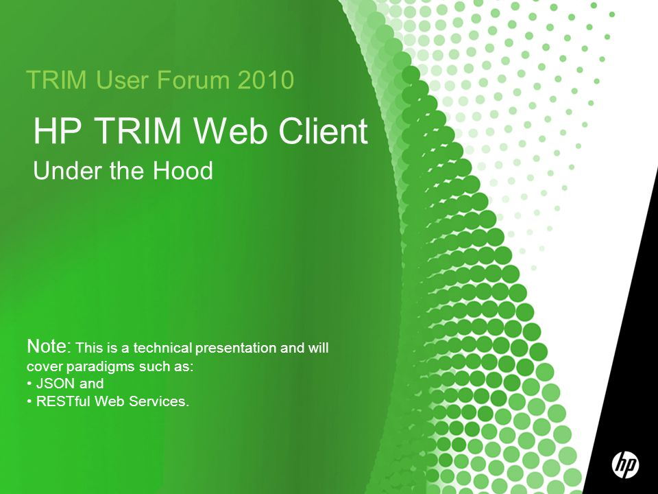 TRIM User Forum 2010 HP TRIM Web Client Under the Hood Note: This is a technical presentation and will cover paradigms such as: JSON and RESTful Web Services.