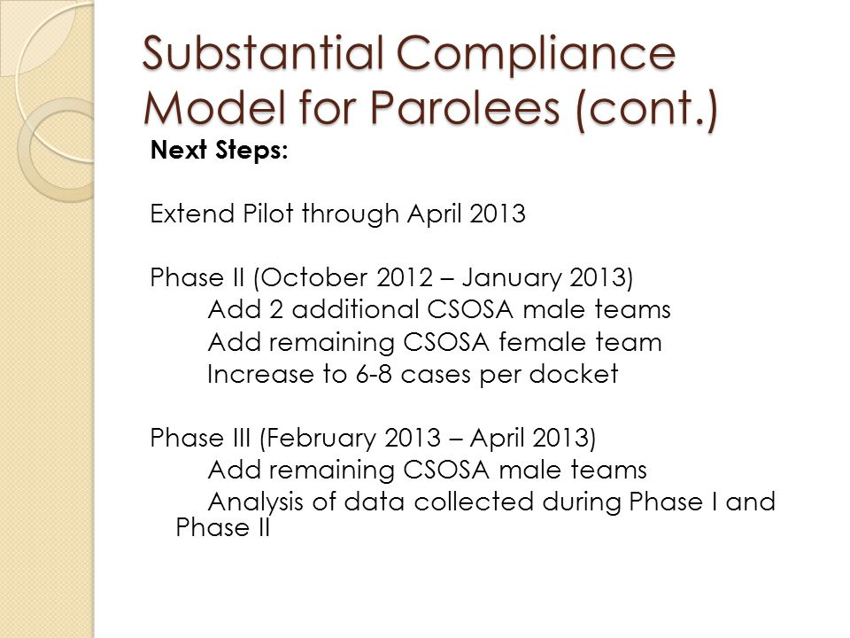 Substantial Compliance Model for Parolees (cont.) Next Steps: Extend Pilot through April 2013 Phase II (October 2012 – January 2013) Add 2 additional CSOSA male teams Add remaining CSOSA female team Increase to 6-8 cases per docket Phase III (February 2013 – April 2013) Add remaining CSOSA male teams Analysis of data collected during Phase I and Phase II
