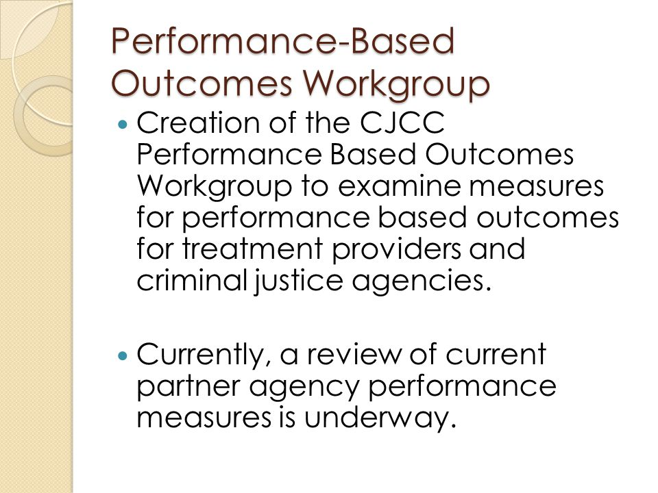 Performance-Based Outcomes Workgroup Creation of the CJCC Performance Based Outcomes Workgroup to examine measures for performance based outcomes for treatment providers and criminal justice agencies.