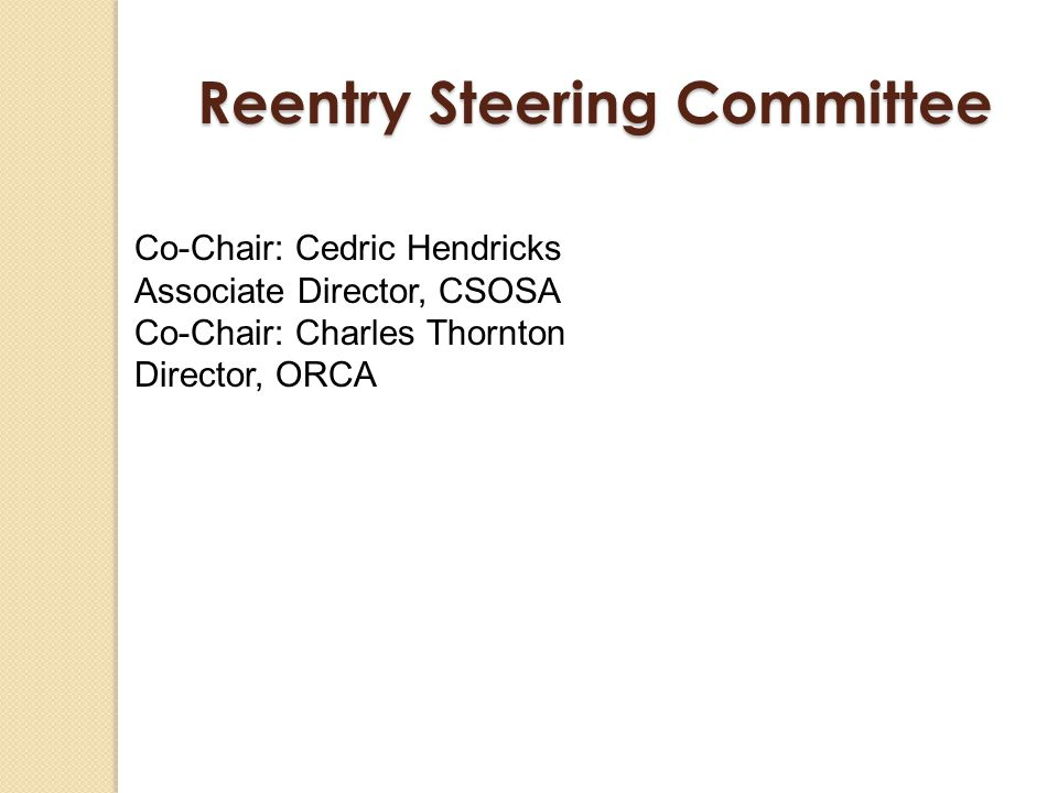 Reentry Steering Committee Co-Chair: Cedric Hendricks Associate Director, CSOSA Co-Chair: Charles Thornton Director, ORCA