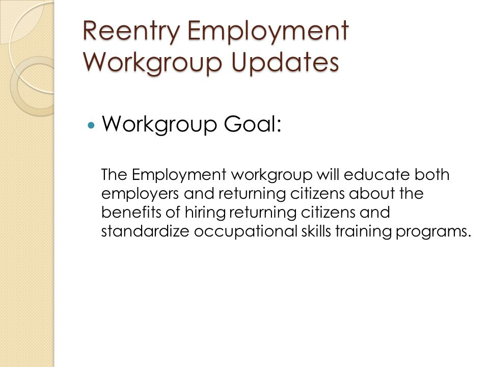 Workgroup Goal: The Employment workgroup will educate both employers and returning citizens about the benefits of hiring returning citizens and standardize occupational skills training programs.