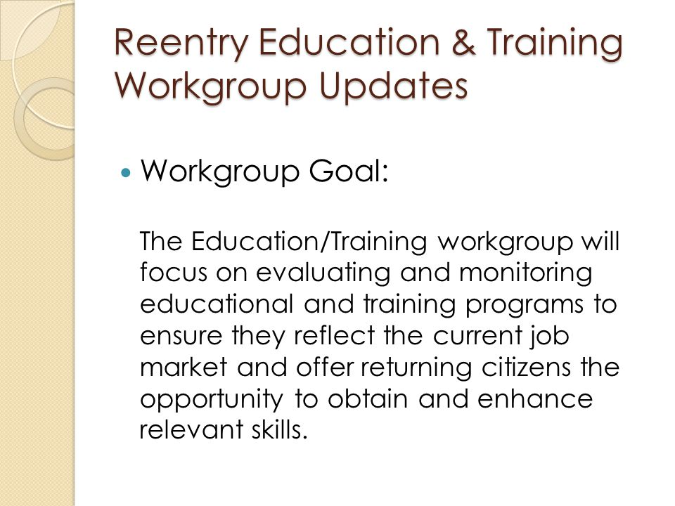 Workgroup Goal: The Education/Training workgroup will focus on evaluating and monitoring educational and training programs to ensure they reflect the current job market and offer returning citizens the opportunity to obtain and enhance relevant skills.