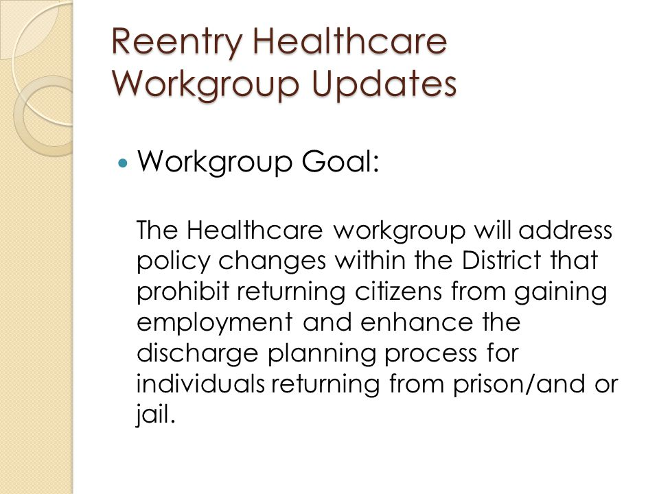 Workgroup Goal: The Healthcare workgroup will address policy changes within the District that prohibit returning citizens from gaining employment and enhance the discharge planning process for individuals returning from prison/and or jail.