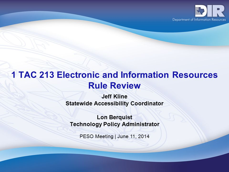 PESO Meeting | June 11, 2014 1 TAC 213 Electronic and Information Resources Rule Review Jeff Kline Statewide Accessibility Coordinator Lon Berquist Technology Policy Administrator