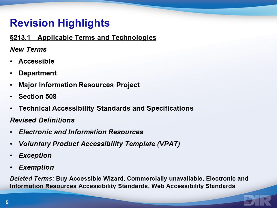 Revision Highlights §213.1Applicable Terms and Technologies New Terms Accessible Department Major Information Resources Project Section 508 Technical Accessibility Standards and Specifications Revised Definitions Electronic and Information Resources Voluntary Product Accessibility Template (VPAT) Exception Exemption Deleted Terms: Buy Accessible Wizard, Commercially unavailable, Electronic and Information Resources Accessibility Standards, Web Accessibility Standards 5