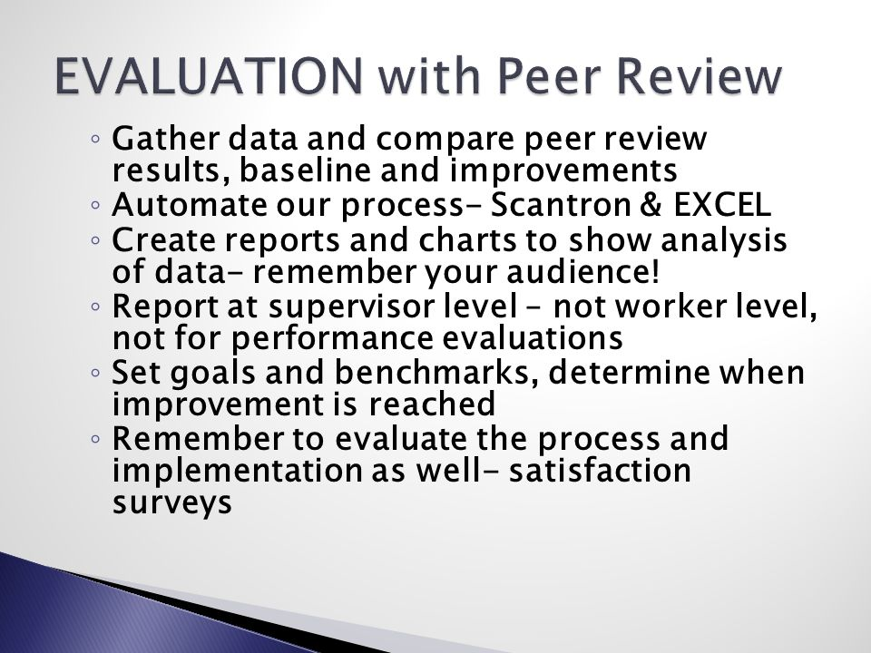 ◦ Gather data and compare peer review results, baseline and improvements ◦ Automate our process- Scantron & EXCEL ◦ Create reports and charts to show analysis of data- remember your audience.
