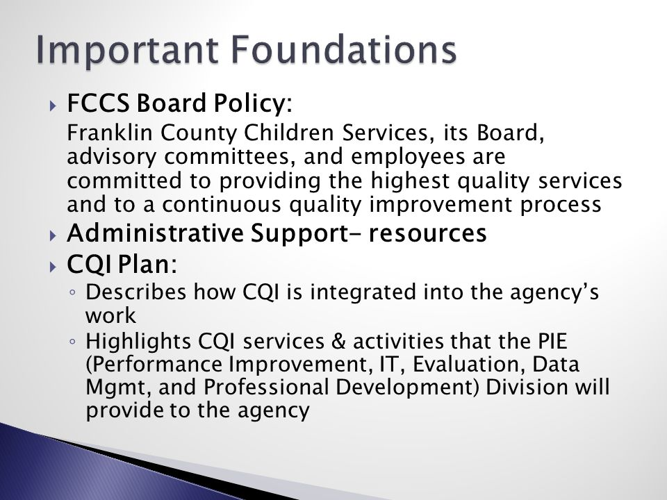  FCCS Board Policy: Franklin County Children Services, its Board, advisory committees, and employees are committed to providing the highest quality services and to a continuous quality improvement process  Administrative Support- resources  CQI Plan: ◦ Describes how CQI is integrated into the agency's work ◦ Highlights CQI services & activities that the PIE (Performance Improvement, IT, Evaluation, Data Mgmt, and Professional Development) Division will provide to the agency