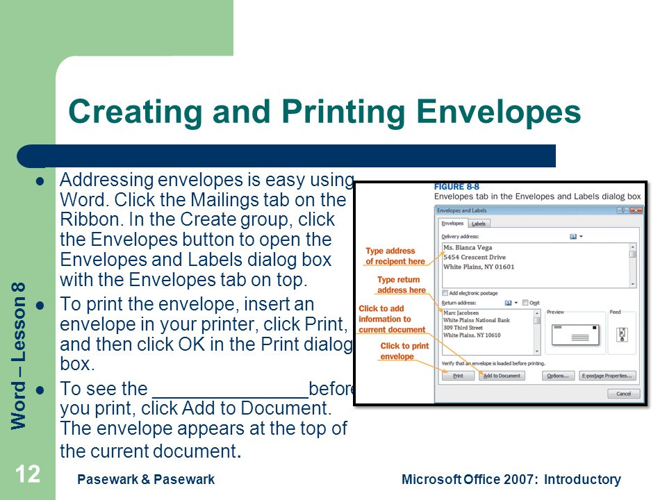 Word – Lesson 8 Creating and Printing Envelopes Addressing envelopes is easy using Word. Click the Mailings tab on the Ribbon. In the Create group, cl