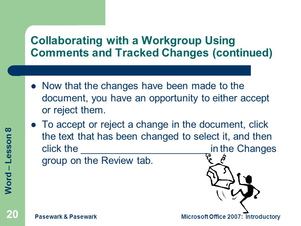Word – Lesson 8 Pasewark & PasewarkMicrosoft Office 2007: Introductory 20 Collaborating with a Workgroup Using Comments and Tracked Changes (continued