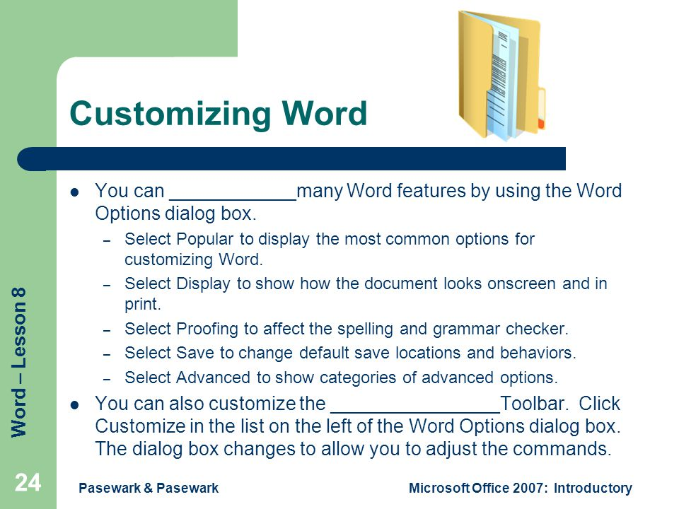 Word – Lesson 8 Pasewark & PasewarkMicrosoft Office 2007: Introductory 24 Customizing Word You can ____________many Word features by using the Word Op