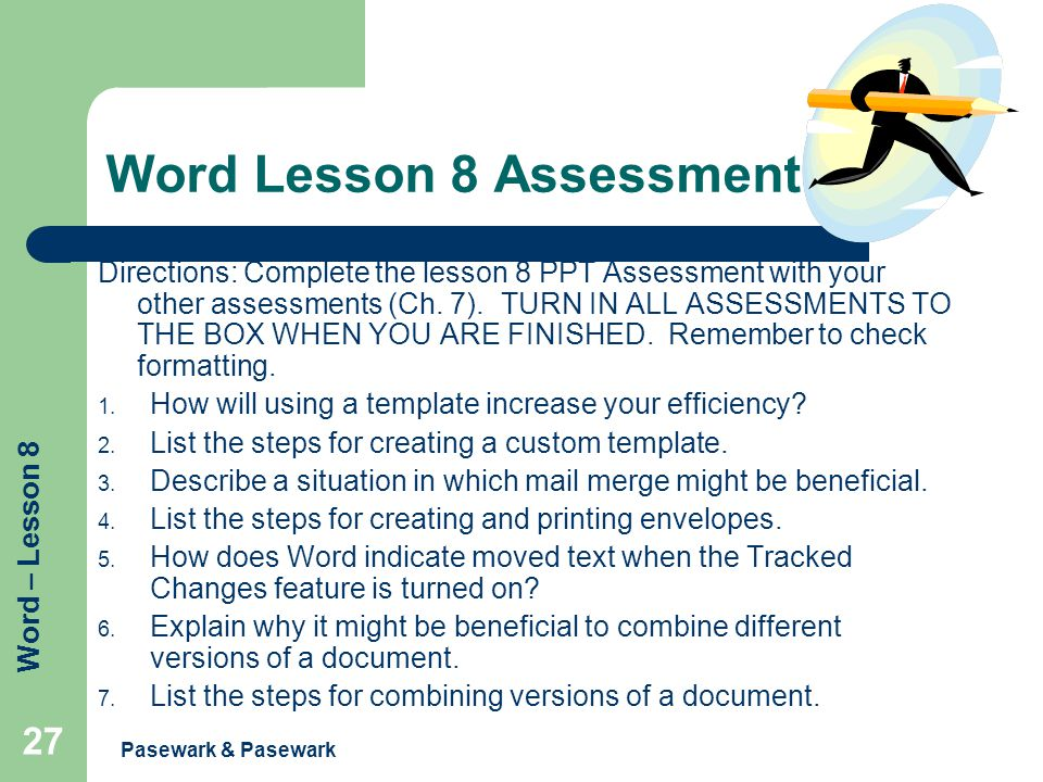 Word – Lesson 8 Pasewark & Pasewark 27 Word Lesson 8 Assessment Directions: Complete the lesson 8 PPT Assessment with your other assessments (Ch. 7).