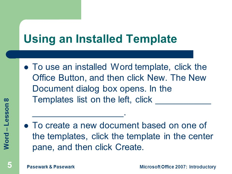 Word – Lesson 8 Using an Installed Template To use an installed Word template, click the Office Button, and then click New. The New Document dialog bo