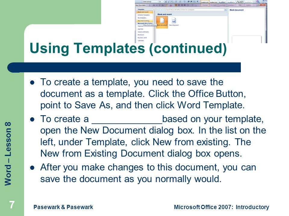 Word – Lesson 8 Pasewark & PasewarkMicrosoft Office 2007: Introductory 7 Using Templates (continued) To create a template, you need to save the docume