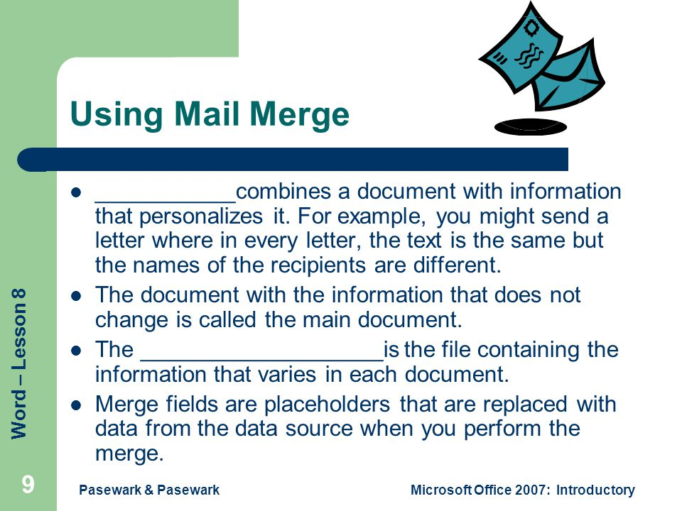 Word – Lesson 8 Pasewark & PasewarkMicrosoft Office 2007: Introductory 9 Using Mail Merge ___________combines a document with information that persona