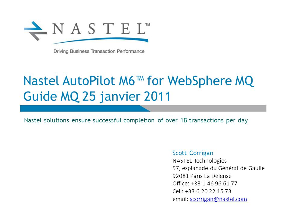 Nastel AutoPilot M6™ for WebSphere MQ Guide MQ 25 janvier 2011 Nastel solutions ensure successful completion of over 1B transactions per day Scott Corrigan NASTEL Technologies 57, esplanade du Général de Gaulle 92081 Paris La Défense Office: +33 1 46 96 61 77 Cell: +33 6 20 22 15 73 email: scorrigan@nastel.comscorrigan@nastel.com