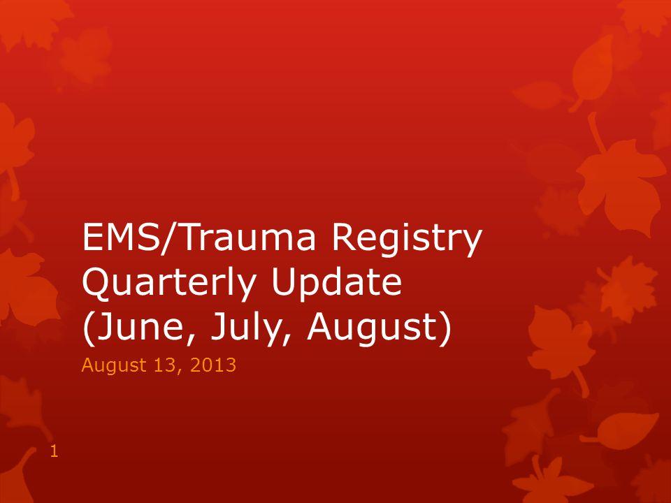 EMS/Trauma Registry Quarterly Update (June, July, August) August 13, 2013 1