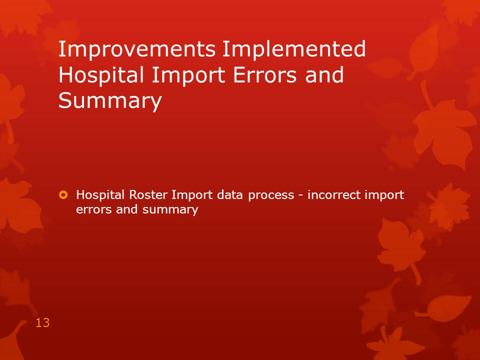 Improvements Implemented Hospital Import Errors and Summary  Hospital Roster Import data process - incorrect import errors and summary 13