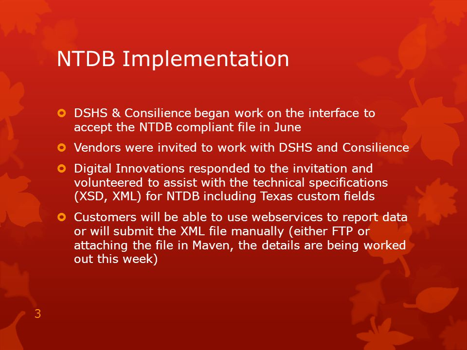 NTDB Implementation  DSHS & Consilience began work on the interface to accept the NTDB compliant file in June  Vendors were invited to work with DSHS and Consilience  Digital Innovations responded to the invitation and volunteered to assist with the technical specifications (XSD, XML) for NTDB including Texas custom fields  Customers will be able to use webservices to report data or will submit the XML file manually (either FTP or attaching the file in Maven, the details are being worked out this week) 3