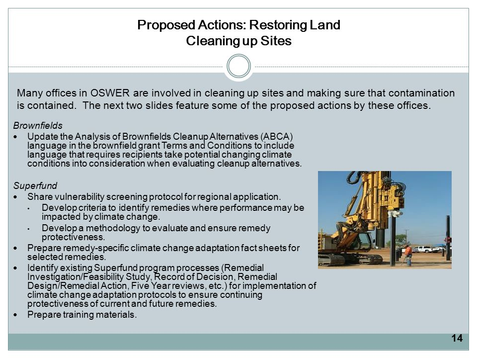 Proposed Actions: Restoring Land Cleaning up Sites Brownfields Update the Analysis of Brownfields Cleanup Alternatives (ABCA) language in the brownfield grant Terms and Conditions to include language that requires recipients take potential changing climate conditions into consideration when evaluating cleanup alternatives.