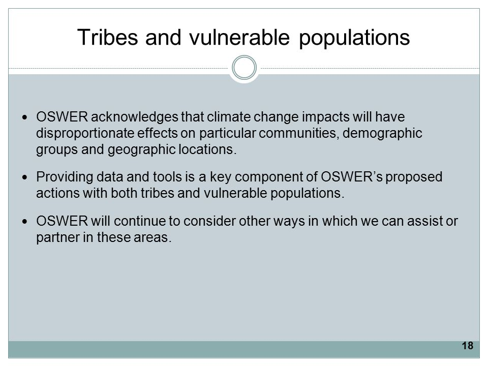 Tribes and vulnerable populations OSWER acknowledges that climate change impacts will have disproportionate effects on particular communities, demographic groups and geographic locations.