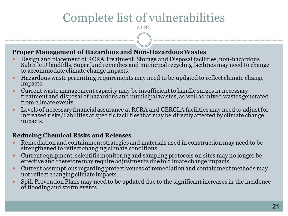 Complete list of vulnerabilities p.1 of 3 Proper Management of Hazardous and Non-Hazardous Wastes Design and placement of RCRA Treatment, Storage and Disposal facilities, non-hazardous Subtitle D landfills, Superfund remedies and municipal recycling facilities may need to change to accommodate climate change impacts.