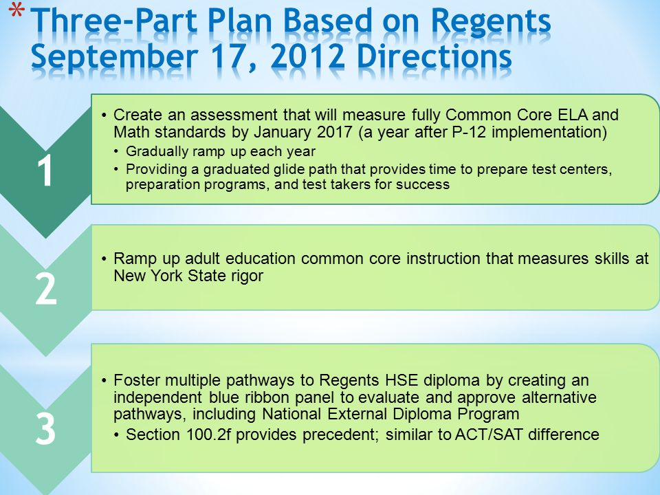 1 Create an assessment that will measure fully Common Core ELA and Math standards by January 2017 (a year after P-12 implementation) Gradually ramp up each year Providing a graduated glide path that provides time to prepare test centers, preparation programs, and test takers for success 2 Ramp up adult education common core instruction that measures skills at New York State rigor 3 Foster multiple pathways to Regents HSE diploma by creating an independent blue ribbon panel to evaluate and approve alternative pathways, including National External Diploma Program Section 100.2f provides precedent; similar to ACT/SAT difference