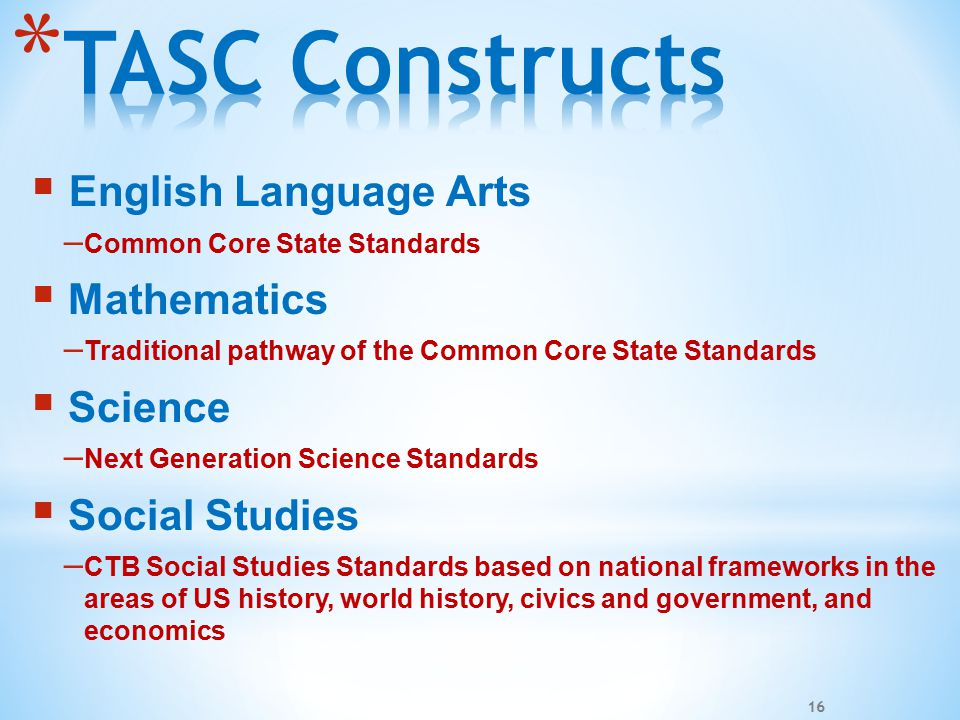  English Language Arts – Common Core State Standards  Mathematics – Traditional pathway of the Common Core State Standards  Science – Next Generation Science Standards  Social Studies – CTB Social Studies Standards based on national frameworks in the areas of US history, world history, civics and government, and economics 16