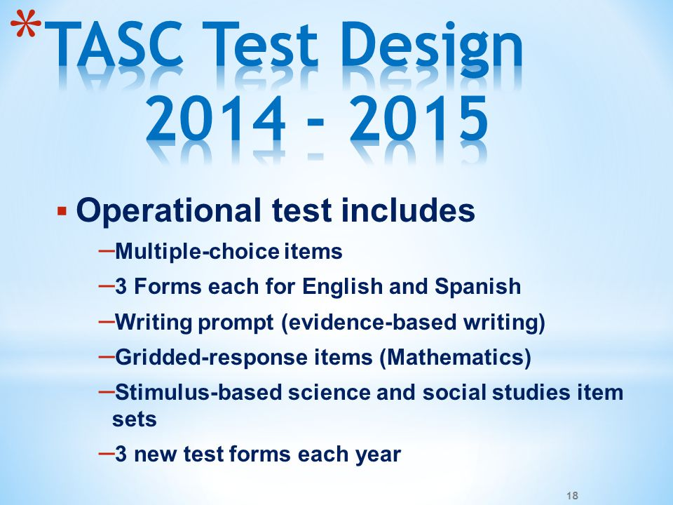  Operational test includes – Multiple-choice items – 3 Forms each for English and Spanish – Writing prompt (evidence-based writing) – Gridded-response items (Mathematics) – Stimulus-based science and social studies item sets – 3 new test forms each year 18