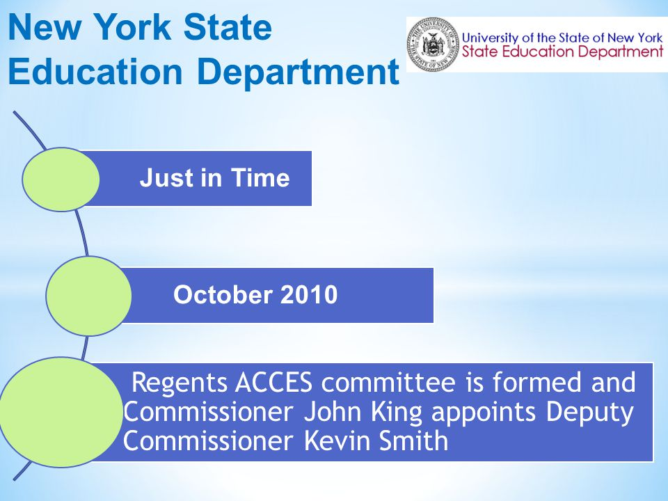 New York State Education Department Just in Time October 2010 Regents ACCES committee is formed and Commissioner John King appoints Deputy Commissioner Kevin Smith