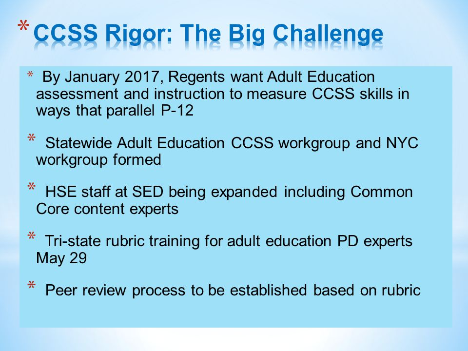 * By January 2017, Regents want Adult Education assessment and instruction to measure CCSS skills in ways that parallel P-12 * Statewide Adult Education CCSS workgroup and NYC workgroup formed * HSE staff at SED being expanded including Common Core content experts * Tri-state rubric training for adult education PD experts May 29 * Peer review process to be established based on rubric