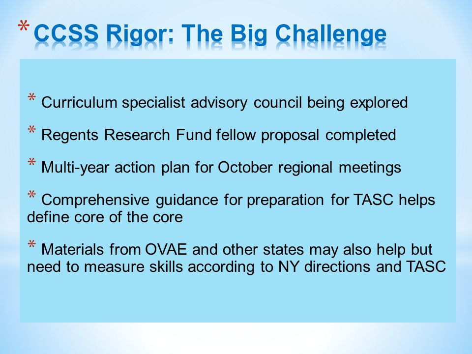 * Curriculum specialist advisory council being explored * Regents Research Fund fellow proposal completed * Multi-year action plan for October regional meetings * Comprehensive guidance for preparation for TASC helps define core of the core * Materials from OVAE and other states may also help but need to measure skills according to NY directions and TASC