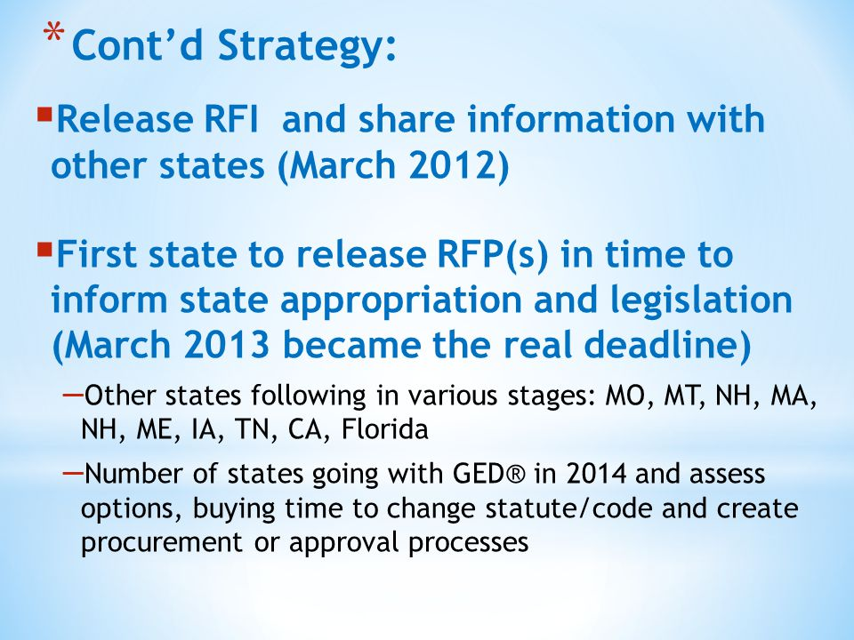 * Cont'd Strategy:  Release RFI and share information with other states (March 2012)  First state to release RFP(s) in time to inform state appropriation and legislation (March 2013 became the real deadline) – Other states following in various stages: MO, MT, NH, MA, NH, ME, IA, TN, CA, Florida – Number of states going with GED® in 2014 and assess options, buying time to change statute/code and create procurement or approval processes