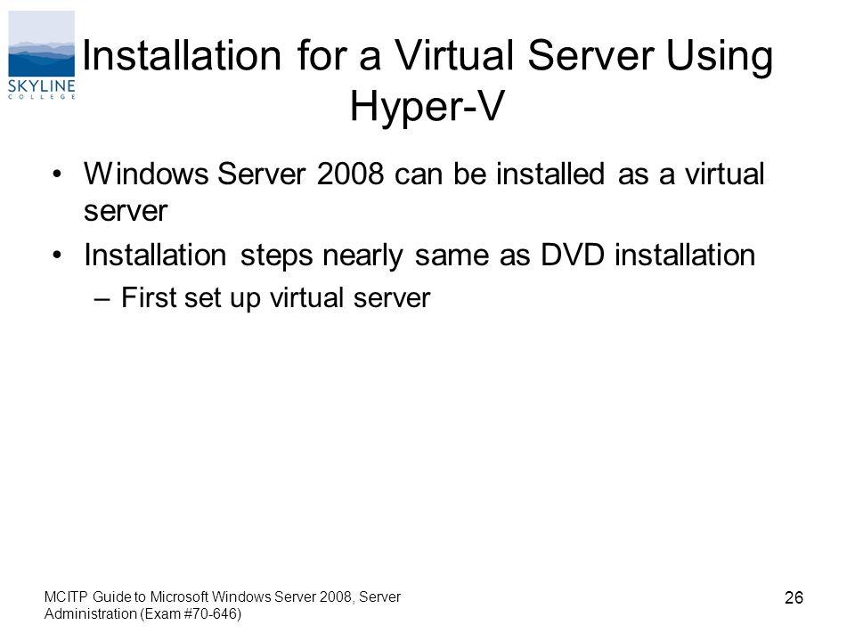 Installation for a Virtual Server Using Hyper-V Windows Server 2008 can be installed as a virtual server Installation steps nearly same as DVD installation –First set up virtual server MCITP Guide to Microsoft Windows Server 2008, Server Administration (Exam #70-646) 26