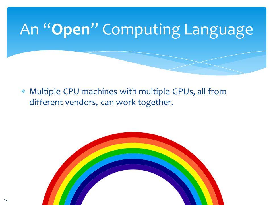 An Open Computing Language  Multiple CPU machines with multiple GPUs, all from different vendors, can work together.