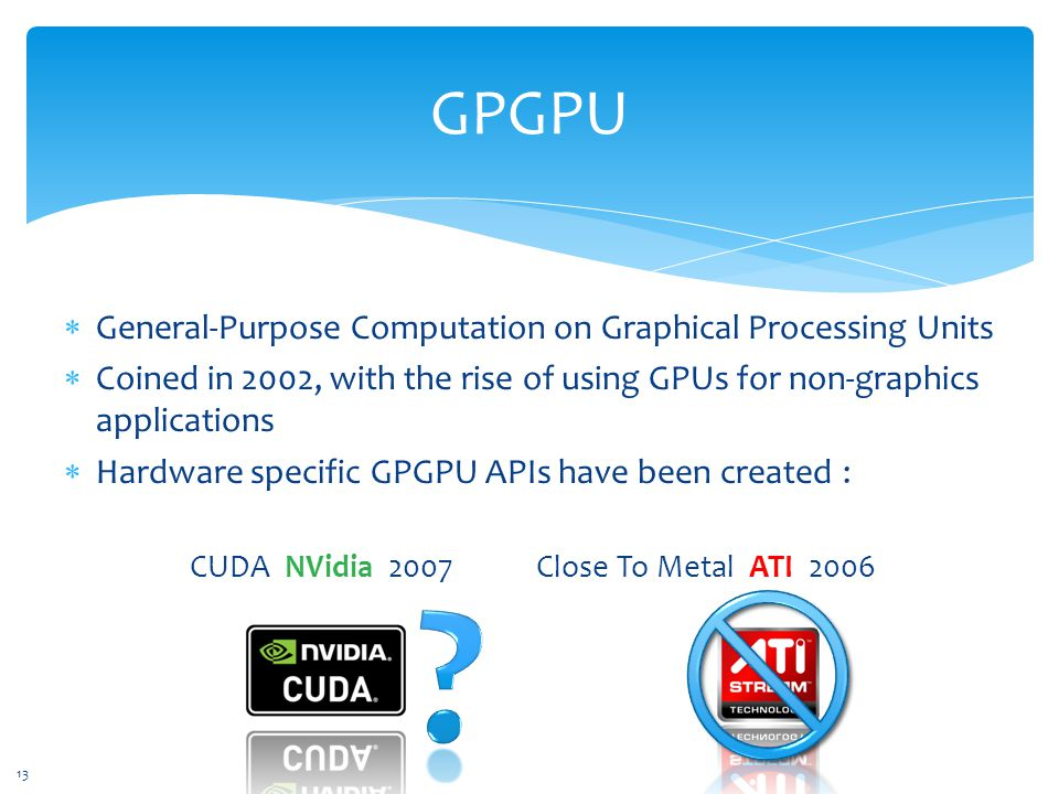 GPGPU  General-Purpose Computation on Graphical Processing Units  Coined in 2002, with the rise of using GPUs for non-graphics applications  Hardware specific GPGPU APIs have been created : CUDA NVidia 2007 Close To Metal ATI 2006 13