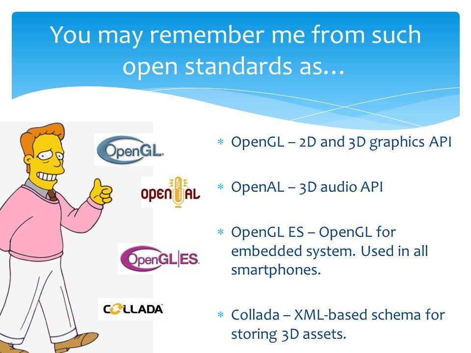 You may remember me from such open standards as…  OpenGL – 2D and 3D graphics API  OpenAL – 3D audio API  OpenGL ES – OpenGL for embedded system.