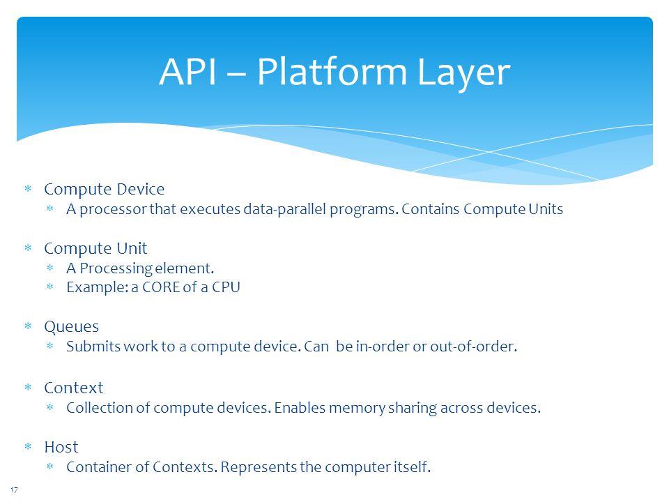 API – Platform Layer  Compute Device  A processor that executes data-parallel programs.