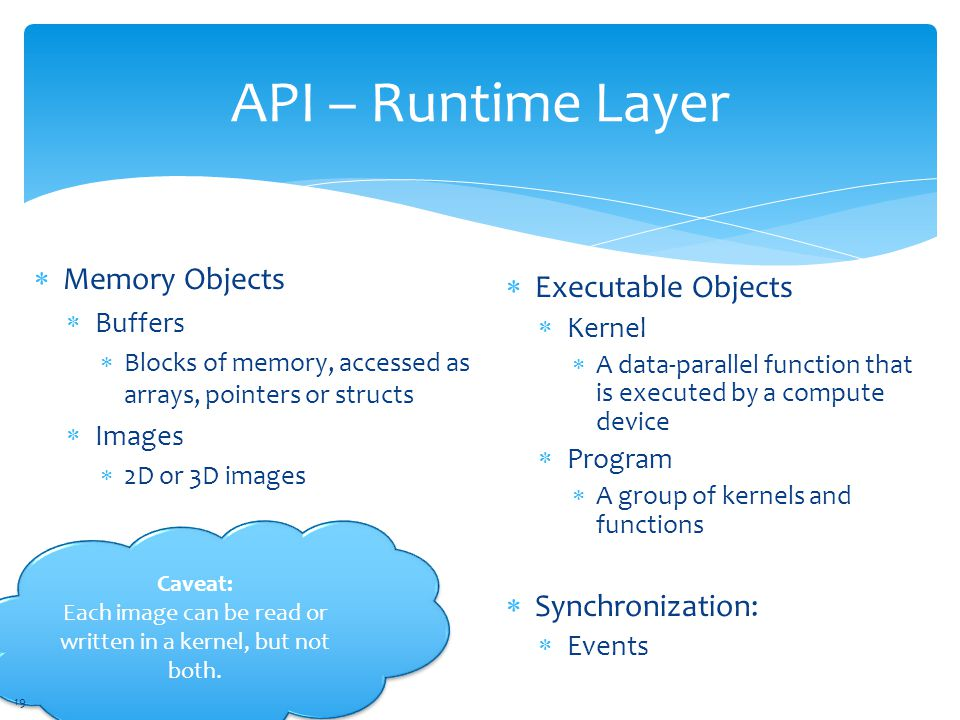 API – Runtime Layer  Memory Objects  Buffers  Blocks of memory, accessed as arrays, pointers or structs  Images  2D or 3D images  Executable Objects  Kernel  A data-parallel function that is executed by a compute device  Program  A group of kernels and functions  Synchronization:  Events Caveat: Each image can be read or written in a kernel, but not both.