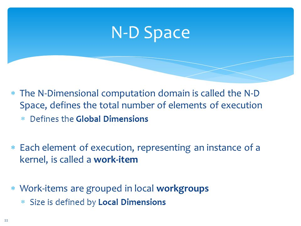  The N-Dimensional computation domain is called the N-D Space, defines the total number of elements of execution  Defines the Global Dimensions  Each element of execution, representing an instance of a kernel, is called a work-item  Work-items are grouped in local workgroups  Size is defined by Local Dimensions N-D Space 22